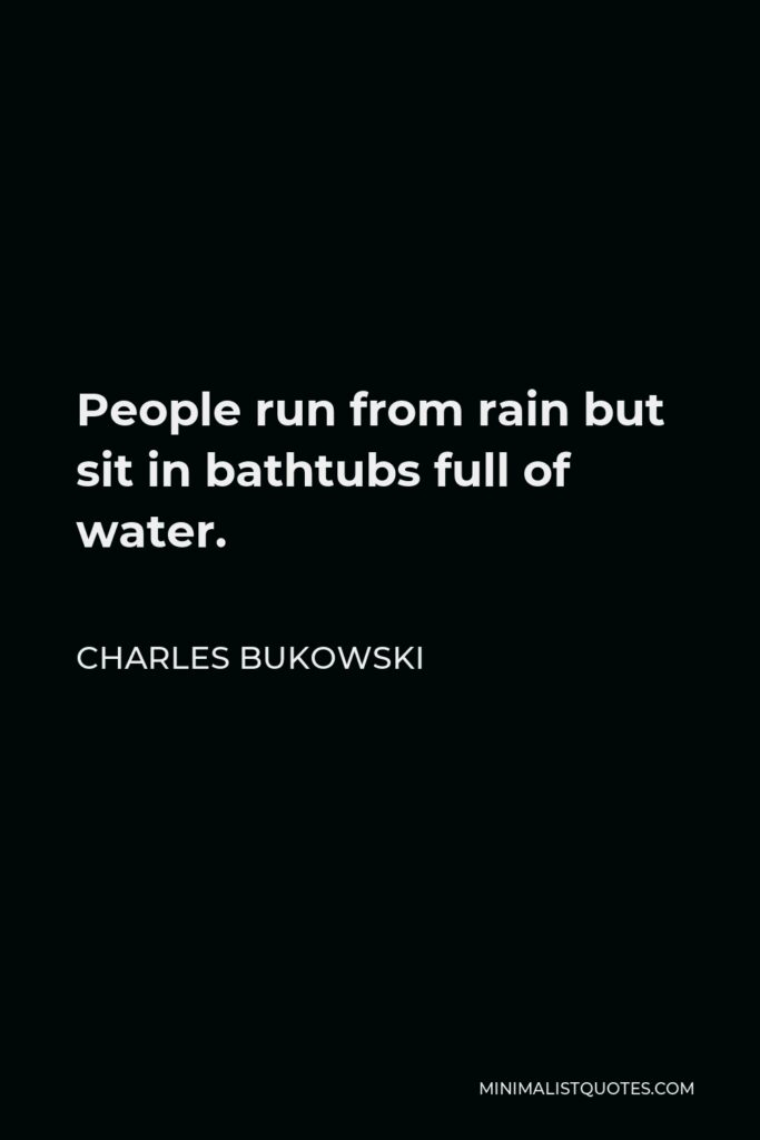 People Run From Rain But Sit In Bathtubs Full Of Water. CHARLES BUKOWSKI Ml N | MALISTQUOTES.COM https://inspirational.ly
