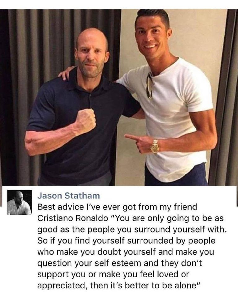 """Jason Statham Best Advice I've Ever Got From My Friend Cristiano Ronaldo """"You Are Only Going To Be As Good As The People You Surround Yourself With. So If You Find Yourself Surrounded By People Who Make You Doubt Yourself And Make You Question Your Self Esteem And They Don't Support You Or Make You Feel Loved Or Appreciated, Then It's Better To Be Alone"""" https://inspirational.ly"""