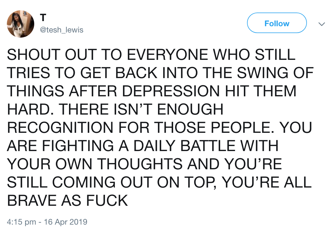 T V @tesh_lewis SHOUT OUT TO EVERYONE WHO STILL TRIES TO GET BACK INTO THE SWING OF THINGS AFTER DEPRESSION HIT THEM HARD. THERE ISN'T ENOUGH RECOGNITION FOR THOSE PEOPLE. YOU ARE FIGHTING A DAILY BATTLE WITH YOUR OWN THOUGHTS AND YOU'RE STILL COMING OUT ON TOP, YOU'RE ALL BRAVE AS FUCK 4:15 Pm — 16 Apr20'l9 https://inspirational.ly