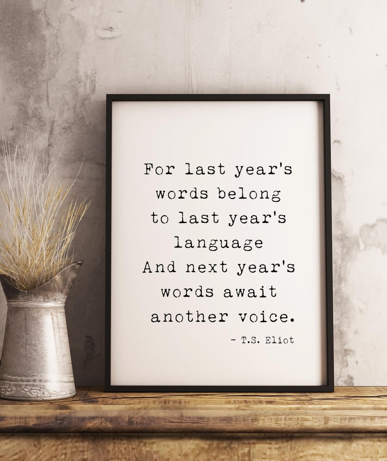 For Last Year's Words Belong To Last Year's Language And Next Year's Words Await Another Voice. https://inspirational.ly