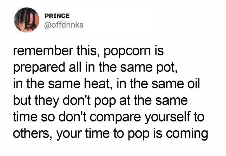 PRINCE @offdrinks Remember This, Popcorn Is Prepared All In The Same Pot, In The Same Heat, In The Same Oil But They Don't Pop At The Same Time So Don't Compare Yourself To Others, Your Time To Pop https://inspirational.ly