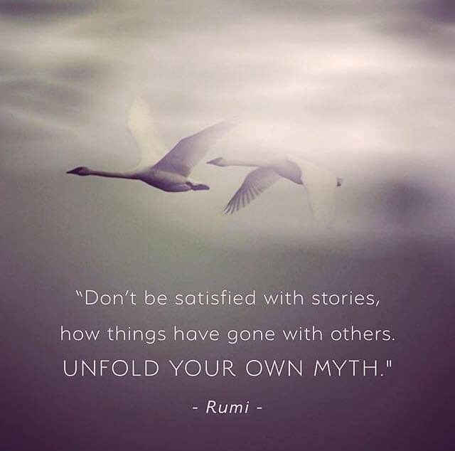 """""""Don't Besotisfied With Stories, How Things Have Gone With Others. UNFOLD YOUR OWN MYTH."""" — Rumi - https://inspirational.ly"""