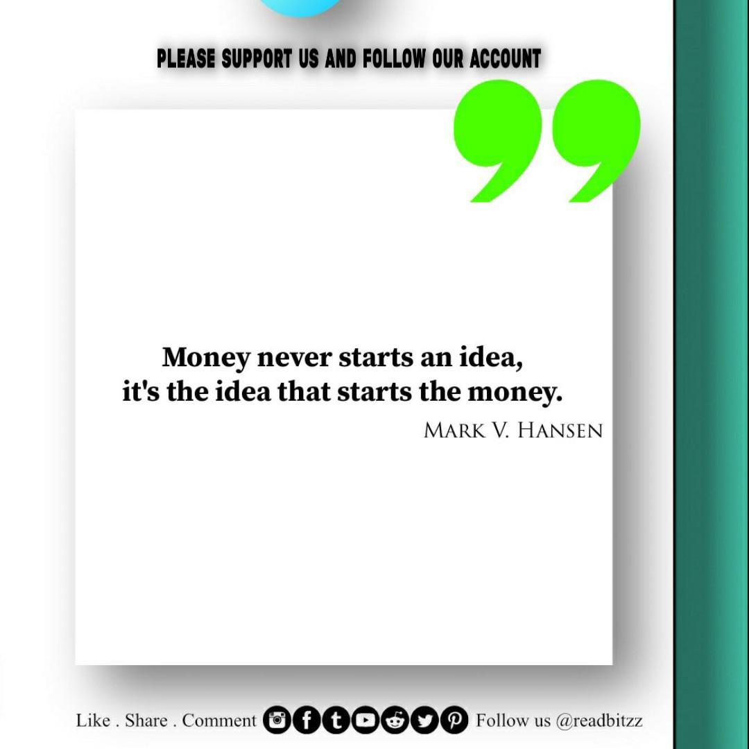 Money Never Starts An Idea, It's The Idea That Starts The Money. MARK V. HANSEN Like . Share . Comment Ma Follow Us @readbitzz https://inspirational.ly