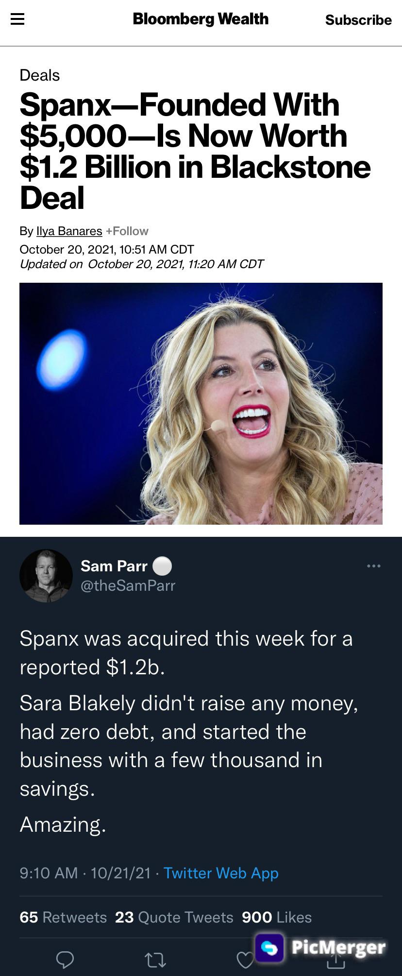 Bloomberg Wealth Subscribe Deals Spanx—Founded With $5,000—ls Now Worth $1.2 Billion In Blackstone Deal By Llya Banares +Fo||ow October 20, 2021, 10:51 AM CDT Updated On October 20, 2021, 11:20 AM CDT -' Sam Parr . A, @theSam Parr Spanx Was Acquired This Week For A Reported $1.2b. Sara Blakely Didn't Raise Any Money, Had Zero Debt, And Started The Business With A Few Thousand In Savings. Amazing. 9:10 AM -10/21/21 - Twitter Web App 65 Retweets 23 Quote Tweets 900 Likes Q U Q Q . PlclLerger https://inspirational.ly
