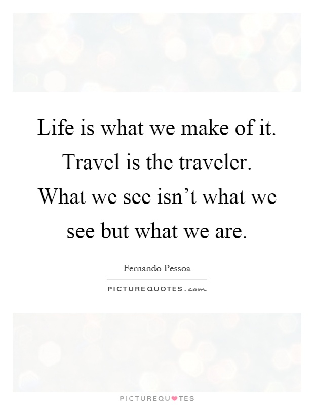 Life Is What We Make Of It. Travel Is The Traveler. What We See Isn't What We See But What We Are. Fernando Pessoa PICTURE OUOTES.r,ow. https://inspirational.ly