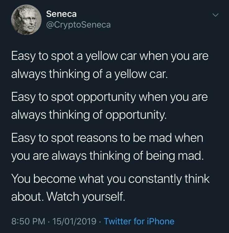 Seneca @CryptoSeneca Easy To Spot A Yellow Car When You Are Always Thinking Of A Yellow Oar. Easy To Spot Opportunity When You Are Always Thinking Of Opportunity. Easy To Spot Reasons To Be Mad When You Are Always Thinking Of Being Mad. You Become What You Constantly Think About. Watch Yourself. 8250 PM - 15/01/2019 - Twitter https://inspirational.ly