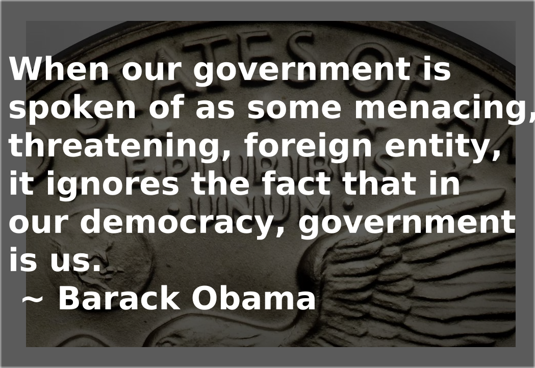 When Our Government Is Spoken Of As Some Menacing, Threatening, Foreign Entity, It Ignores The Fact That In Our Democracy, Government Is Us. ~ https://inspirational.ly