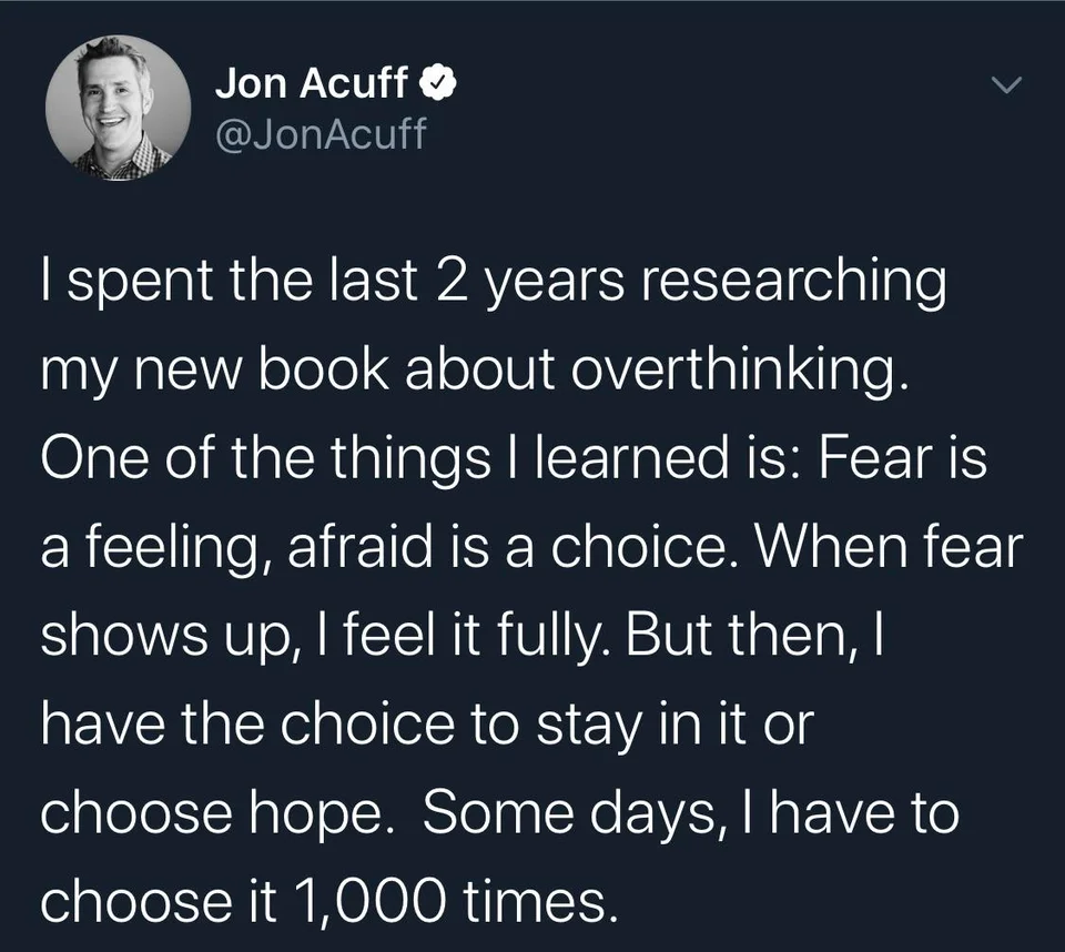 £3 Act/2:51? V I Spent The Last 2 Years Researching My New Book About Overthinking. One Of The Things I Learned Is: Fear Is A Feeling, Afraid Is A Choice. When Fear Shows Up, I Feel It Fully. But Then, I Have The Choice To Stay In It Or Choose Hope. Some Days, L Have To Choose It 1,000 Times. https://inspirational.ly