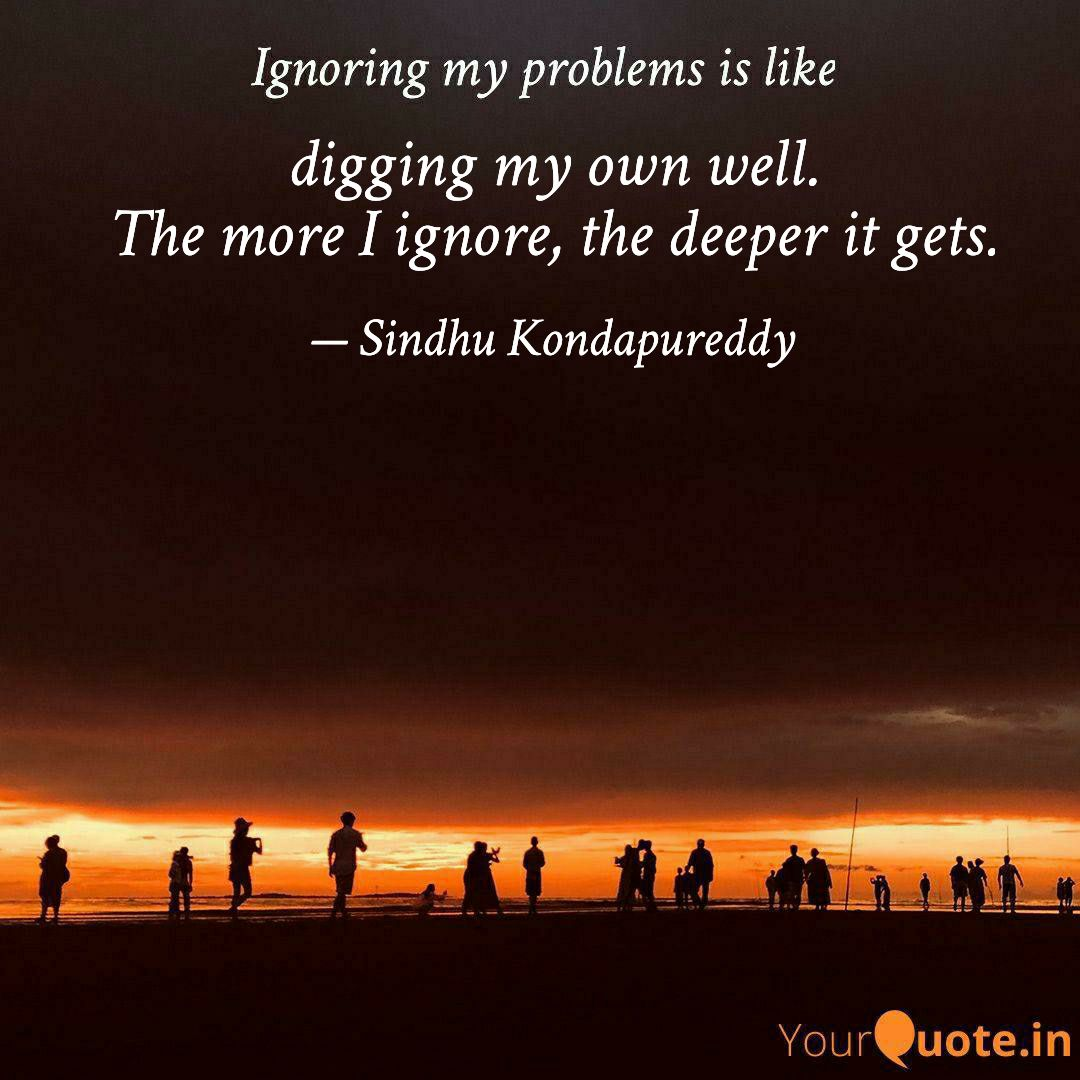 Ignoring My Problems Is Like Digging My Own Well. The More I Ignore, The Deeper It Gets. — Sindhu https://inspirational.ly