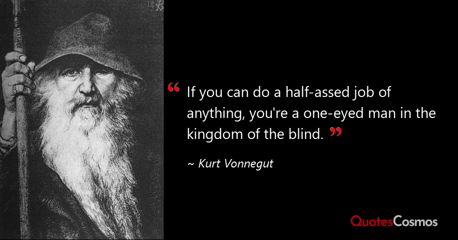 """"""" If You Can Do A Half-assed Job Of Anything, You're A One-eyed Man In The Kingdom Of The Blind. """" ~ Kurt https://inspirational.ly"""